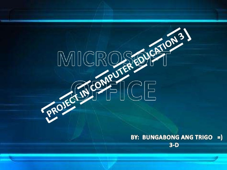 MICROSOFT<br />OFFICE<br />PROJECT IN COMPUTER EDUCATION 3<br />BY:  BUNGABONG ANG TRIGO   =)<br />          3-D<br />