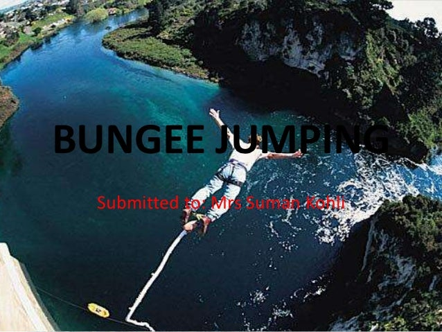 BUNGEE JUMPING Submitted to: Mrs Suman Kohli