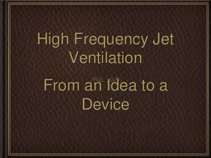 High Frequency Jet    VentilationFrom an Idea to a    Device