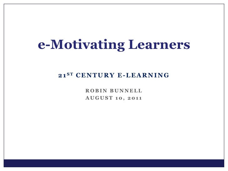 21st Century E-learning<br />Robin Bunnell<br />August 10, 2011<br />e-Motivating Learners<br />