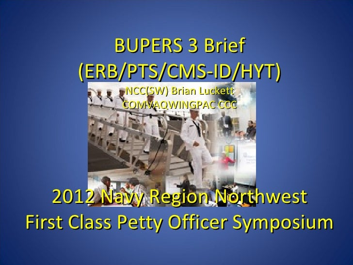 BUPERS 3 Brief     (ERB/PTS/CMS-ID/HYT)          NCC(SW) Brian Luckett          COMVAQWINGPAC CCC   2012 Navy Region North...