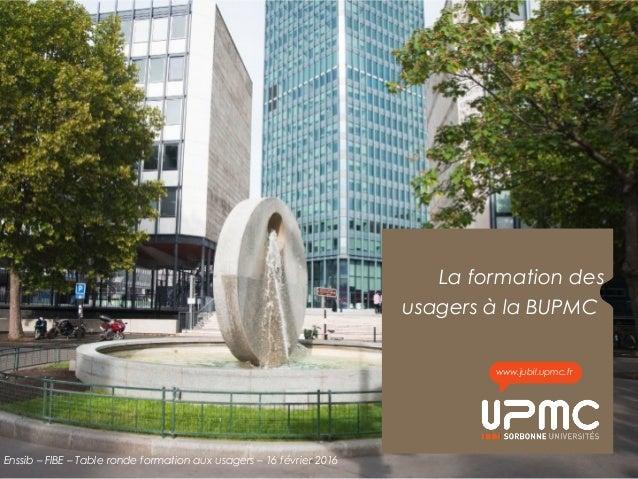 La formation des usagers à la BUPMC www.jubil.upmc.fr Enssib – FIBE – Table ronde formation aux usagers – 16 février 2016