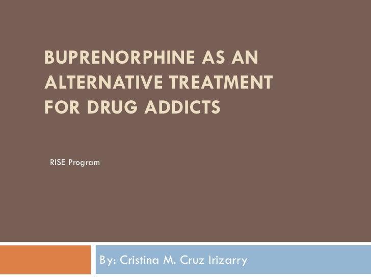BUPRENORPHINE AS ANALTERNATIVE TREATMENTFOR DRUG ADDICTSRISE Program           By: Cristina M. Cruz Irizarry