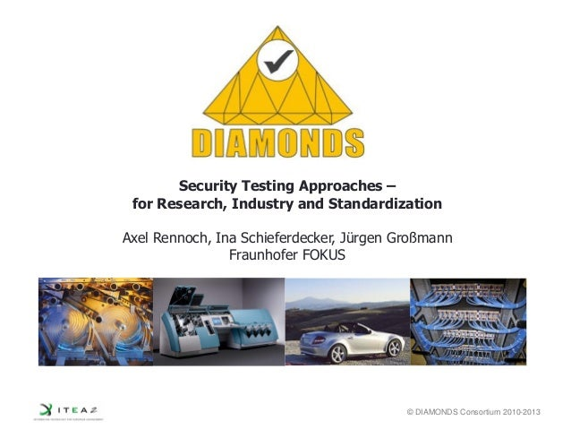 © DIAMONDS Consortium 2010-2013 Security Testing Approaches – for Research, Industry and Standardization Axel Rennoch, Ina...