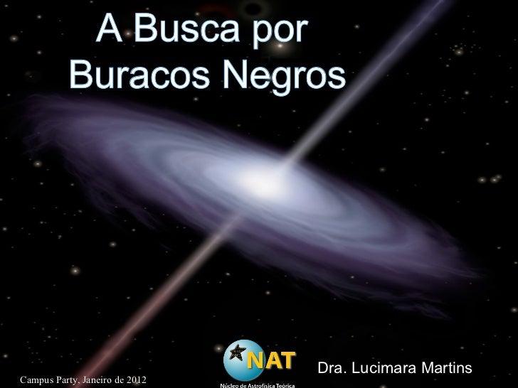 A Busca por  Buracos Negros Dra. Lucimara Martins Campus Party, Janeiro de 2012