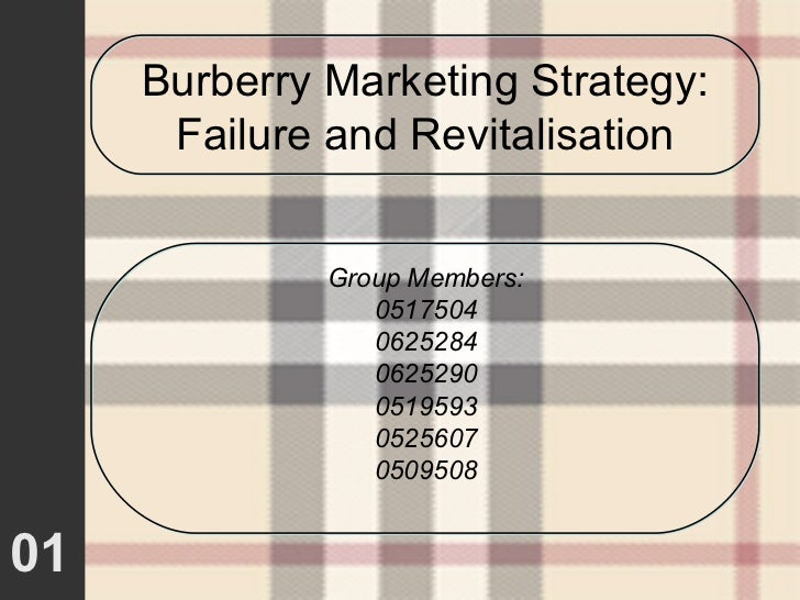 01 Burberry Marketing Strategy: Failure and Revitalisation Group Members: 0517504 0625284 0625290 0519593 0525607 0509508