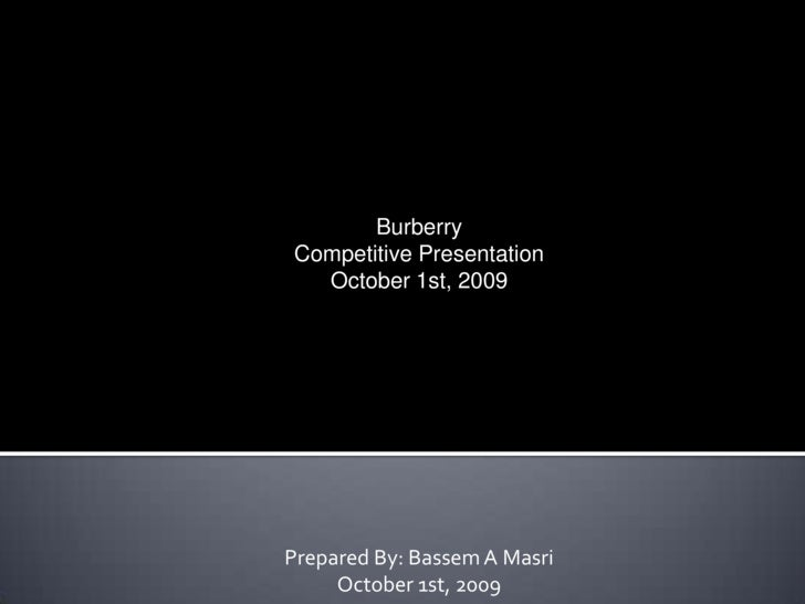 Burberry<br />Competitive Presentation<br />October 1st, 2009<br />Prepared By: Bassem A Masri<br />October 1st, 2009<br />