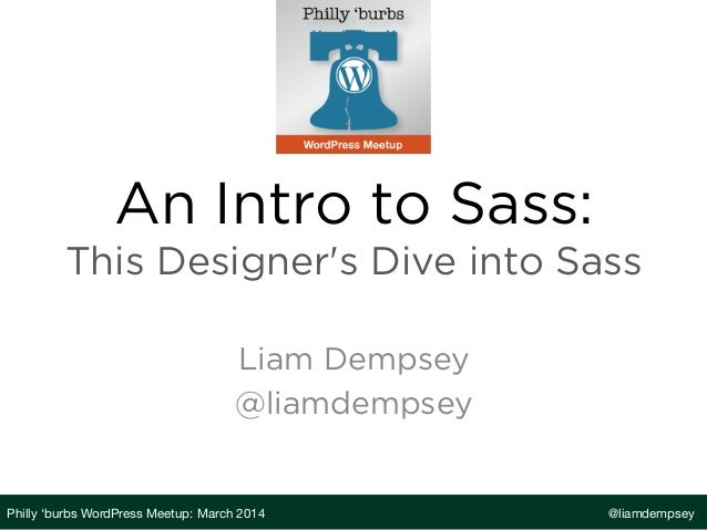 An Intro to Sass: This Designer's Dive into Sass Liam Dempsey @liamdempsey Philly 'burbs WordPress Meetup: March 2014  @li...