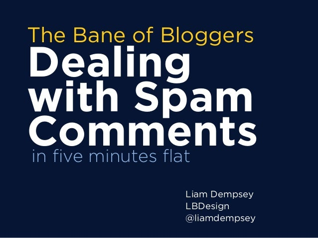 The Bane of Bloggers Dealing with Spam Comments Liam Dempsey LBDesign @liamdempsey in five minutes flat