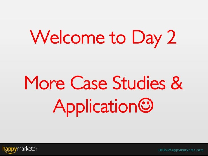 Welcome to Day 2More Case Studies &   Application                Hello@happymarketer.com