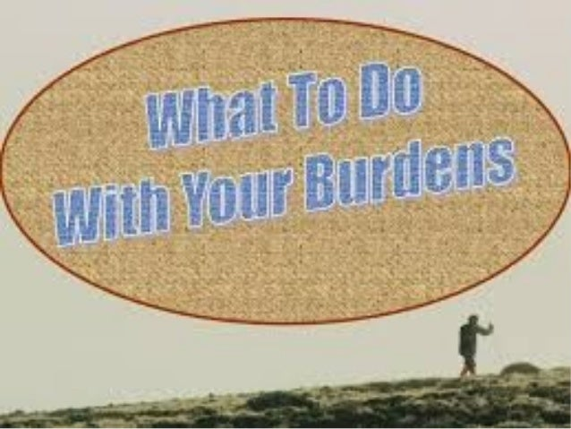 What to do with burdens Galatians 6:5 Foreach one shall bearhis own load.
