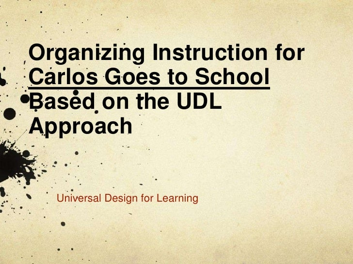 Organizing Instruction for Carlos Goes to SchoolBased on the UDL Approach<br />Universal Design for Learning<br />