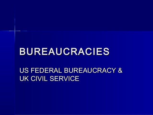 BUREAUCRACIESBUREAUCRACIESUS FEDERAL BUREAUCRACY &US FEDERAL BUREAUCRACY &UK CIVIL SERVICEUK CIVIL SERVICE