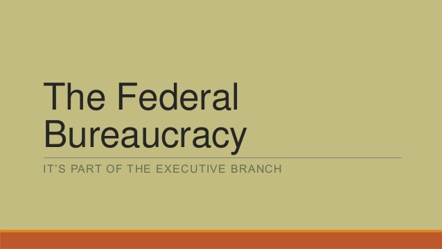 The Federal Bureaucracy IT'S PART OF THE EXECUTIVE BRANCH