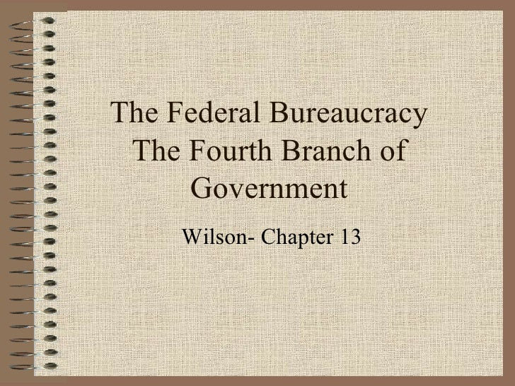 The Federal Bureaucracy The Fourth Branch of Government Wilson- Chapter 13