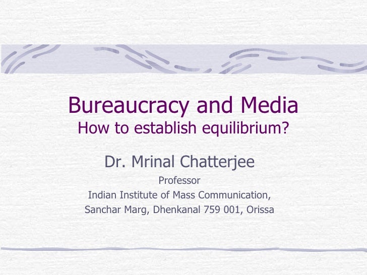 Bureaucracy and Media How to establish equilibrium? Dr. Mrinal Chatterjee Professor Indian Institute of Mass Communication...