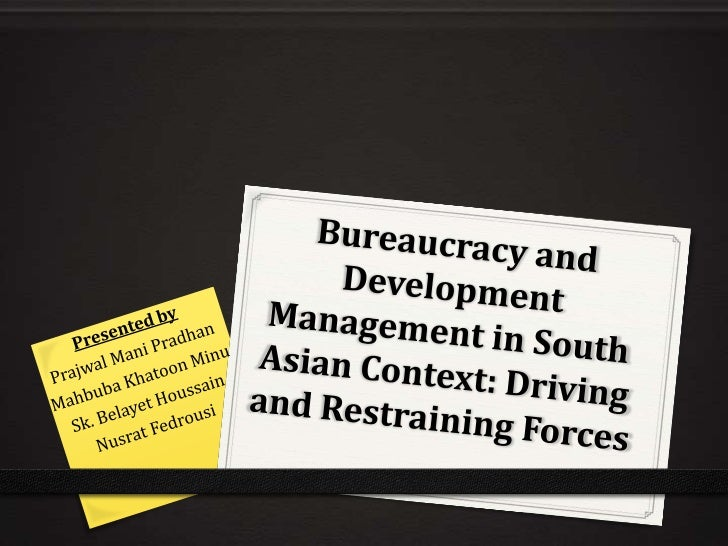 Bureaucracy and Development Management in South Asian Context: Driving and Restraining Forces<br />Presented by<br />Prajw...