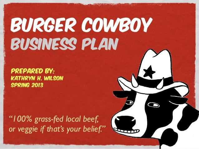 """100% grass-fed local beef, or veggie if that's your belief."" Burger Cowboy Business Plan prepared by: Kathryn H. Wilson S..."