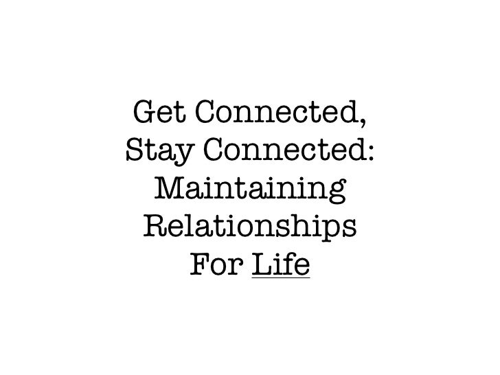 Get Connected, Stay Connected:   Maintaining  Relationships     For Life