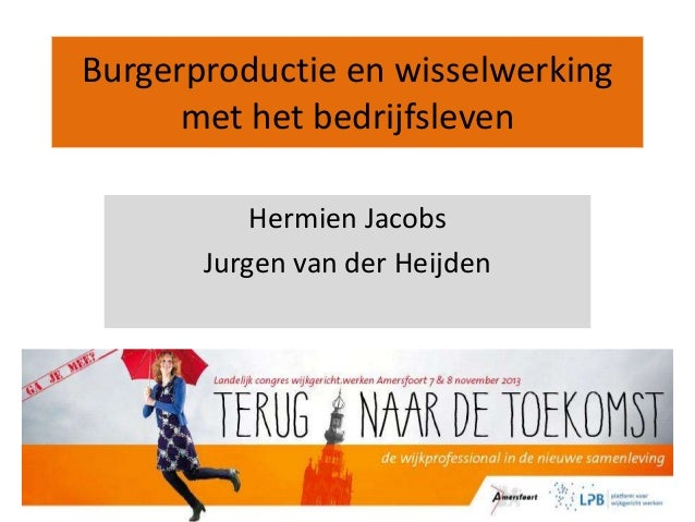 Burgerproductie en wisselwerking met het bedrijfsleven Hermien Jacobs Jurgen van der Heijden