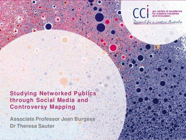 Studying Networked Publics through Social Media and Controversy Mapping Associate Professor Jean Burgess Dr Theresa Sauter