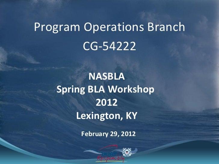 <ul><li>Program Operations Branch </li></ul><ul><li>CG-54222 </li></ul>NASBLA Spring BLA Workshop  2012 Lexington, KY Febr...