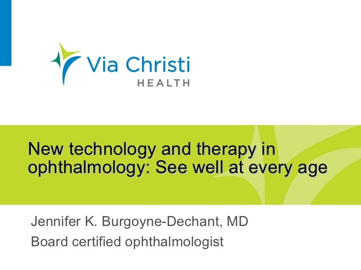 New technology and therapy inophthalmology: See well at every ageJennifer K. Burgoyne-Dechant, MDBoard certified ophthalmo...