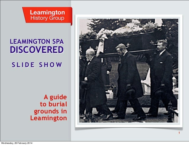 Leamington History Group  LEAMINGTON SPA  DISCOVERED SLIDE SHOW  A guide to burial grounds in Leamington 1  Wednesday, 26 ...