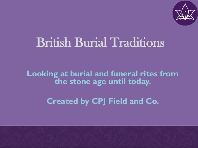 British Burial Traditions Looking at burial and funeral rites from the stone age until today. Created by CPJ Field and Co.