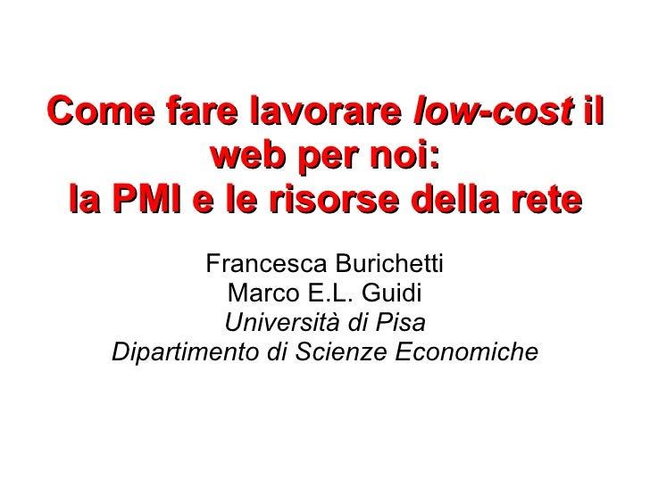 Come fare lavorare low-cost il          web per noi:  la PMI e le risorse della rete            Francesca Burichetti      ...
