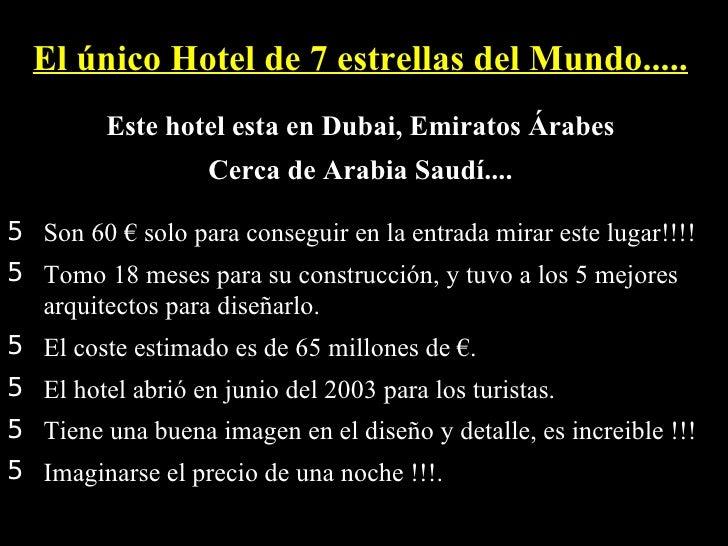 <ul><li>El único Hotel de 7 estrellas del Mundo.....   </li></ul><ul><li>Este hotel esta en Dubai, Emiratos Árabes  </li><...