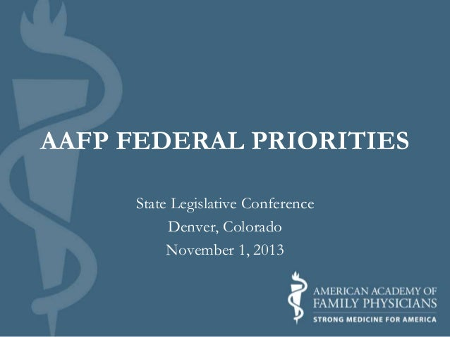 AAFP FEDERAL PRIORITIES State Legislative Conference Denver, Colorado November 1, 2013