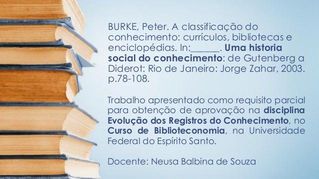 BURKE, Peter. A classificação do conhecimento: currículos, bibliotecas e enciclopédias. In:______. Uma historia social do ...