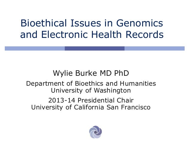 Bioethical Issues in Genomics and Electronic Health Records Wylie Burke MD PhD Department of Bioethics and Humanities Univ...