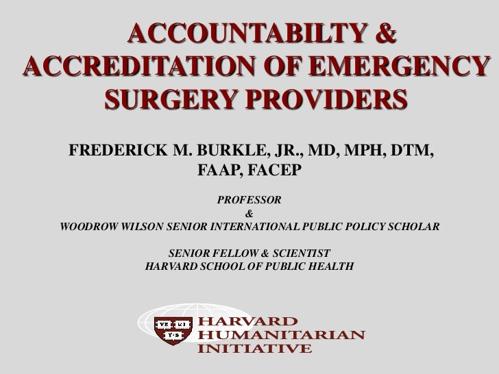 ACCOUNTABILTY &ACCREDITATION OF EMERGENCY    SURGERY PROVIDERS   FREDERICK M. BURKLE, JR., MD, MPH, DTM,                FA...