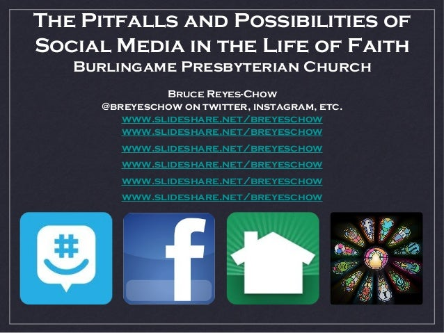 The Pitfalls and Possibilities of Social Media in the Life of Faith Burlingame Presbyterian Church Bruce Reyes-Chow @breye...