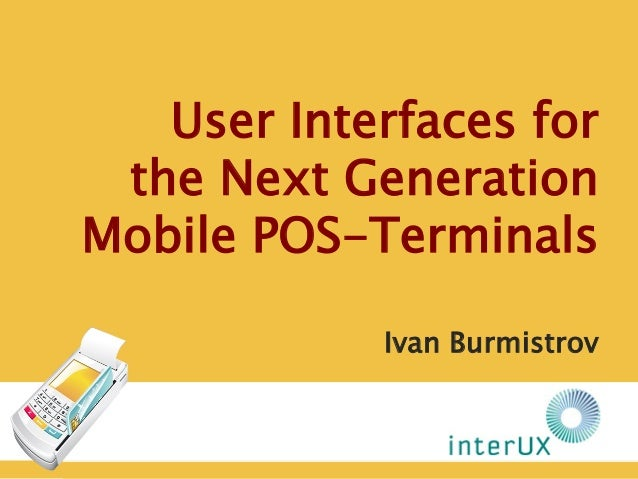 User Interfaces for the Next GenerationMobile POS-Terminals            Ivan Burmistrov