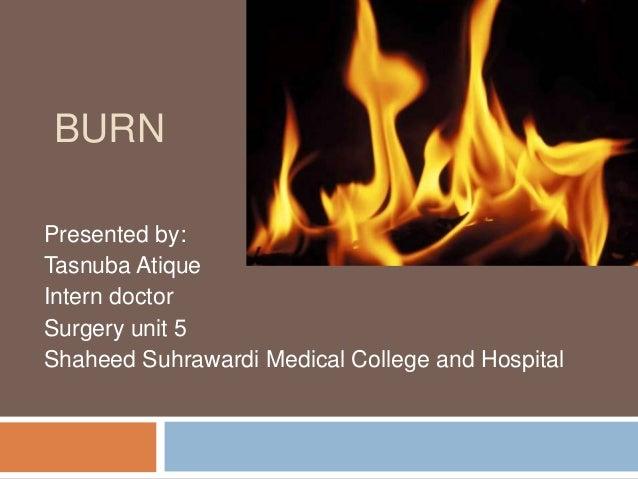 BURN Presented by: Tasnuba Atique Intern doctor Surgery unit 5 Shaheed Suhrawardi Medical College and Hospital