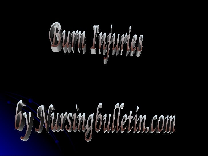 BURN INJURIES    Cell destruction of the layers of the skin and the     resultant depletion of fluid and electrolytes.  ...
