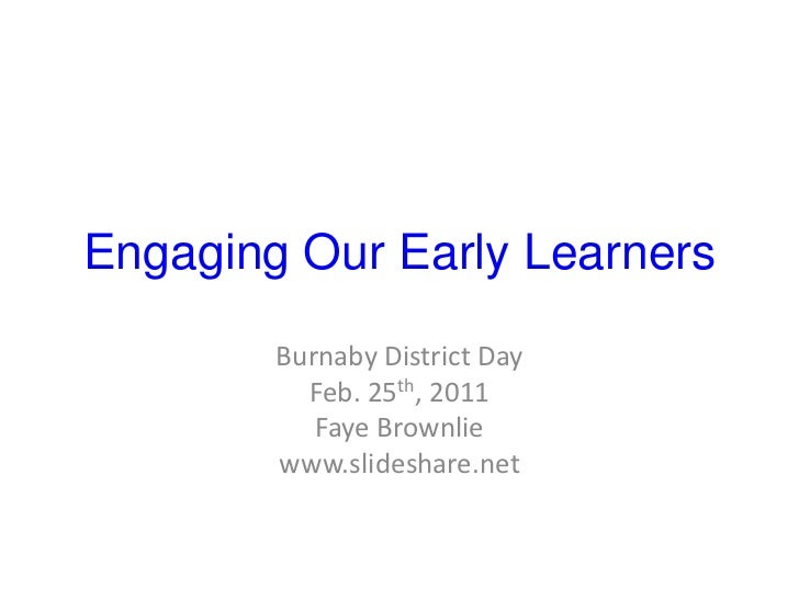 Engaging Our Early Learners<br />Burnaby District Day<br />Feb. 25th, 2011<br />Faye Brownlie<br />www.slideshare.net<br />