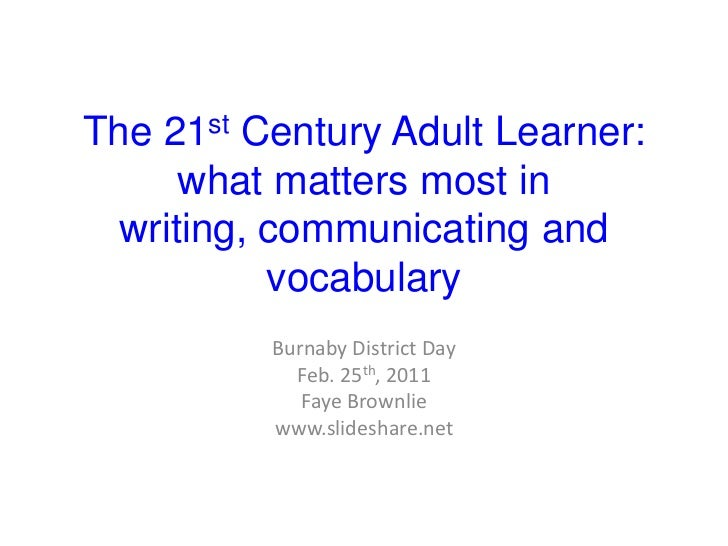 The 21st Century Adult Learner:what matters most in writing, communicating and vocabulary<br />Burnaby District Day<br />F...