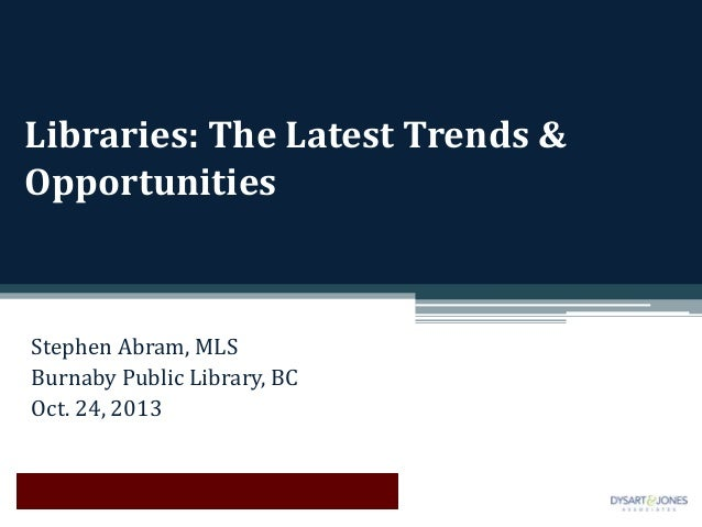Libraries: The Latest Trends & Opportunities  Stephen Abram, MLS Burnaby Public Library, BC Oct. 24, 2013