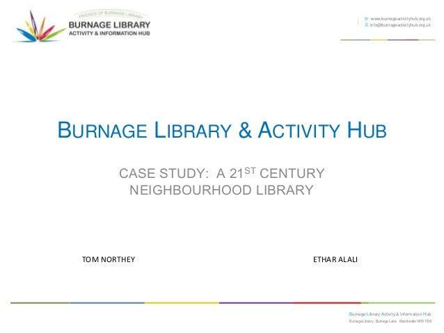 W www.burnageactivityhub.org.uk E info@burnageactivityhub.org.uk  BURNAGE LIBRARY & ACTIVITY HUB CASE STUDY: A 21ST CENTUR...