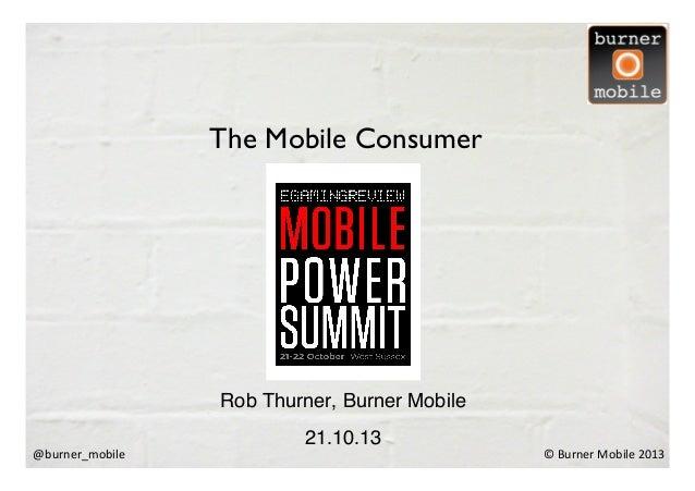The Mobile Consumer     Rob Thurner, Burner Mobile ! @burner_mobile    21.10.13 !  ©  Burner  Mobile  2013