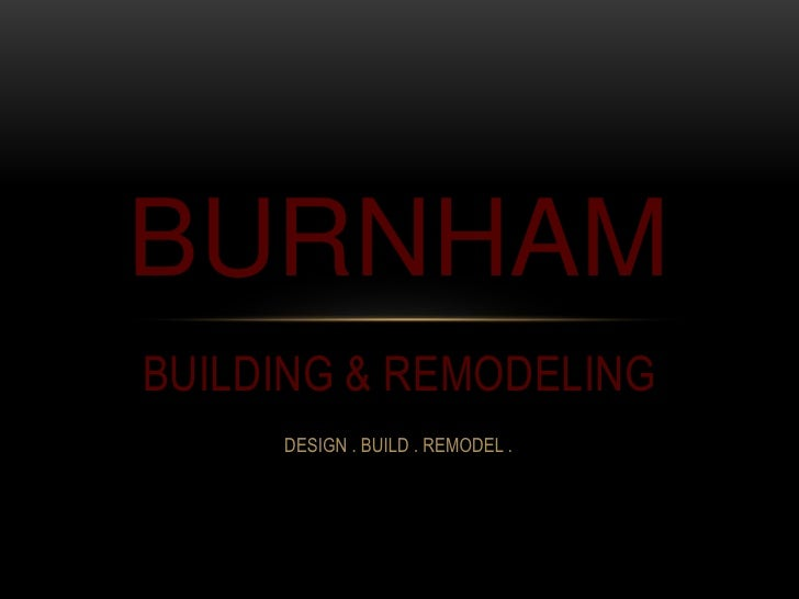 BUILDING & REMODELING<br />BURNHAM<br />DESIGN . BUILD . REMODEL .<br />