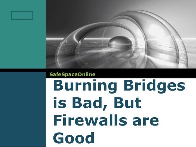 Burning bridges is bad, but firewalls are good