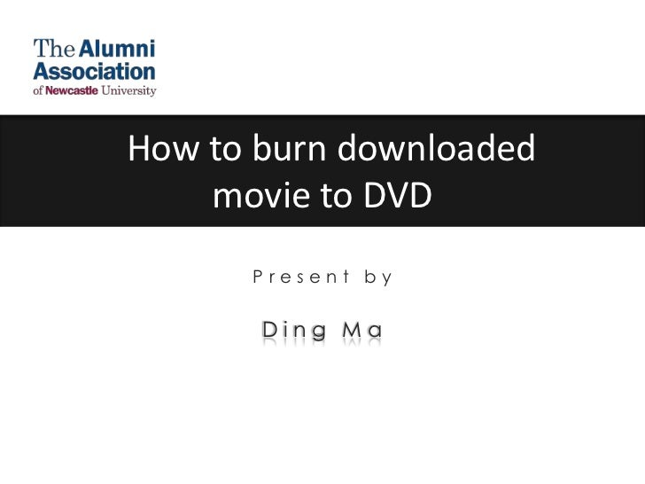 How to burn downloaded movie to DVD<br />Present by <br />Ding Ma<br />