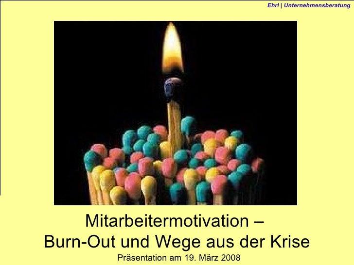 Präsentation am 19. März 2008 Mitarbeitermotivation –  Burn-Out und Wege aus der Krise Ehrl | Unternehmensberatung