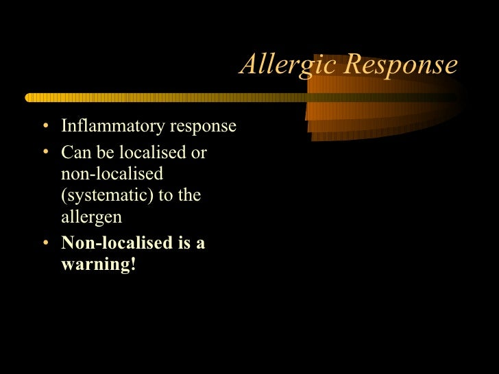 Allergic Response <ul><li>Inflammatory response </li></ul><ul><li>Can be localised or non-localised (systematic) to the al...