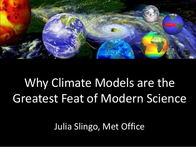 Why Climate Models are the Greatest Feat of Modern Science Julia Slingo, Met Office